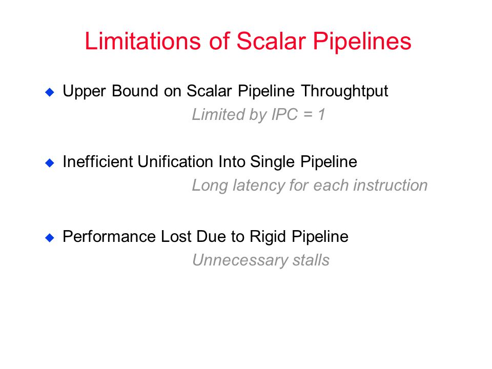 Limitations of Scalar Pipelines  Upper Bound on Scalar Pipeline Throughtput Limited by IPC = 1  Inefficient Unification Into Single Pipeline Long latency for each instruction  Performance Lost Due to Rigid Pipeline Unnecessary stalls