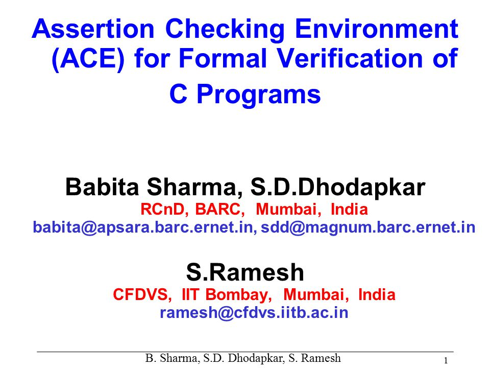 B. Sharma, S.D. Dhodapkar, S. Ramesh 1 Assertion Checking Environment (ACE) for Formal Verification of C Programs Babita Sharma, S.D.Dhodapkar RCnD, B