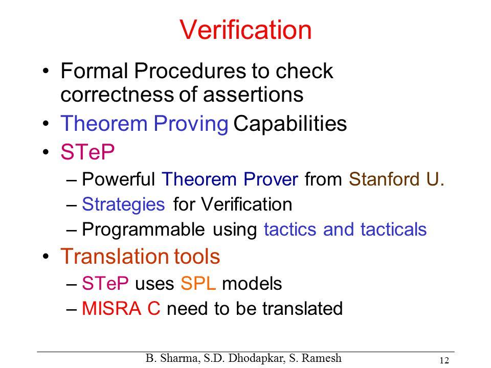 B. Sharma, S.D. Dhodapkar, S. Ramesh 12 Verification Formal Procedures to check correctness of assertions Theorem Proving Capabilities STeP –Powerful