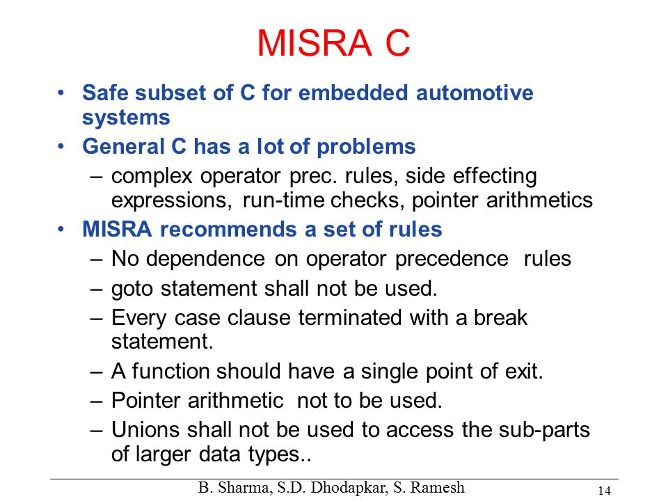 B. Sharma, S.D. Dhodapkar, S. Ramesh 14 MISRA C Safe subset of C for embedded automotive systems General C has a lot of problems –complex operator pre
