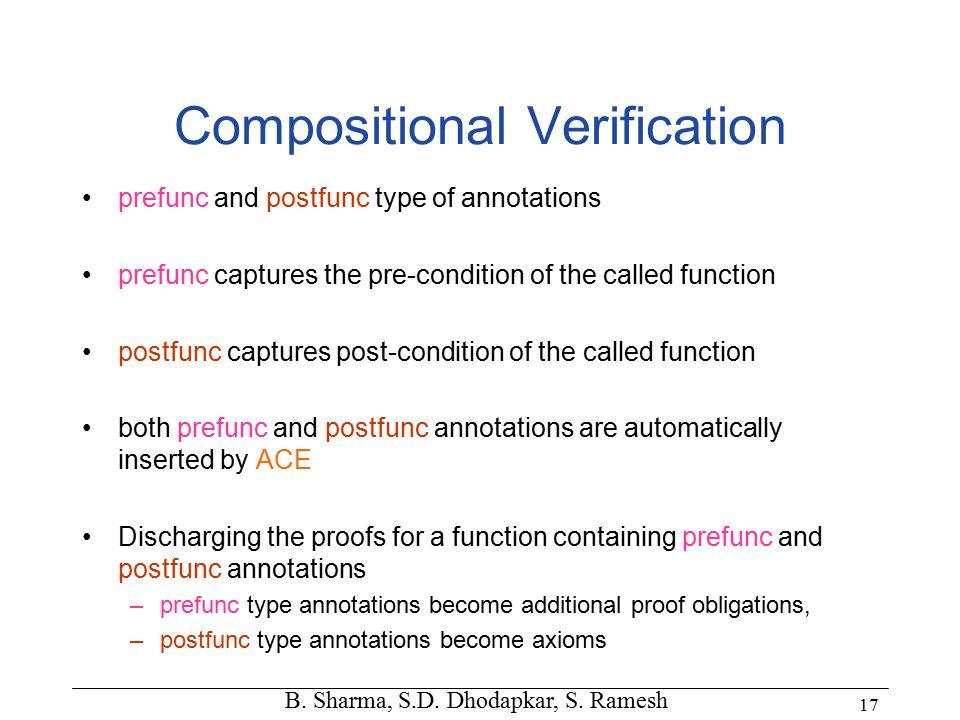 B. Sharma, S.D. Dhodapkar, S. Ramesh 17 Compositional Verification prefunc and postfunc type of annotations prefunc captures the pre-condition of the