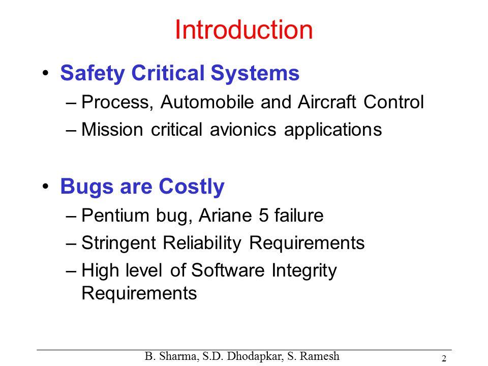 B. Sharma, S.D. Dhodapkar, S. Ramesh 2 Introduction Safety Critical Systems –Process, Automobile and Aircraft Control –Mission critical avionics appli