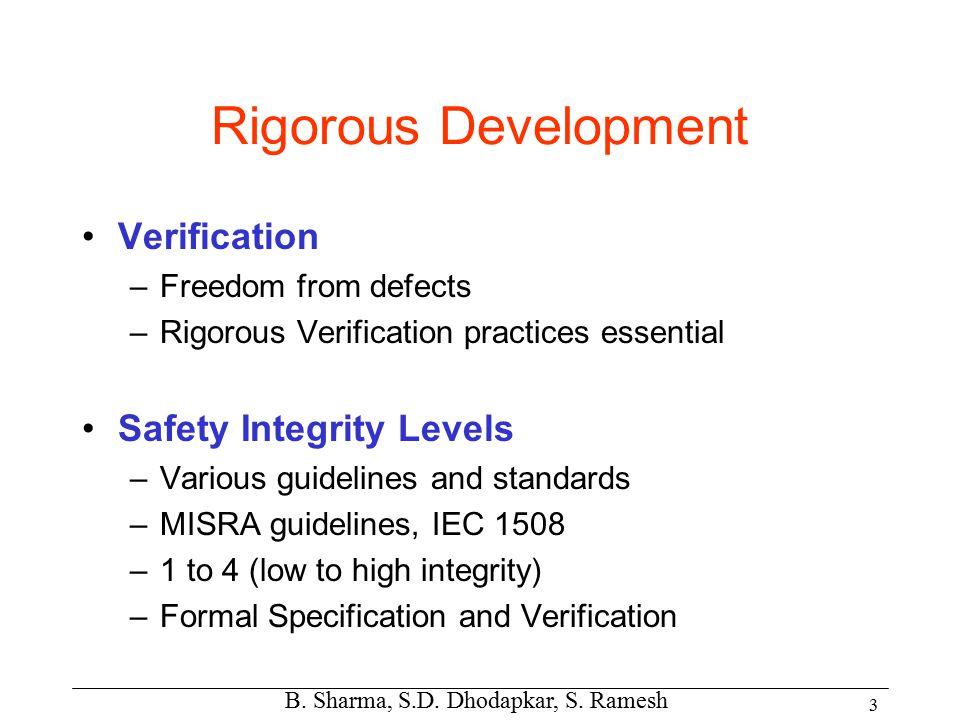 B. Sharma, S.D. Dhodapkar, S. Ramesh 3 Rigorous Development Verification –Freedom from defects –Rigorous Verification practices essential Safety Integ
