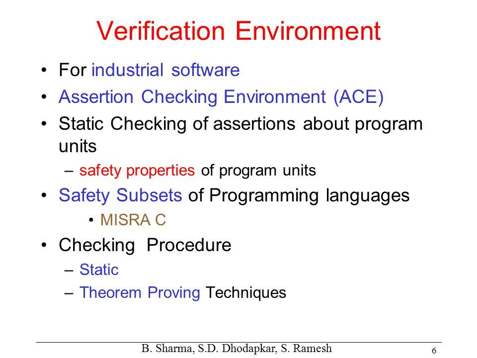 B. Sharma, S.D. Dhodapkar, S. Ramesh 6 Verification Environment For industrial software Assertion Checking Environment (ACE) Static Checking of assert