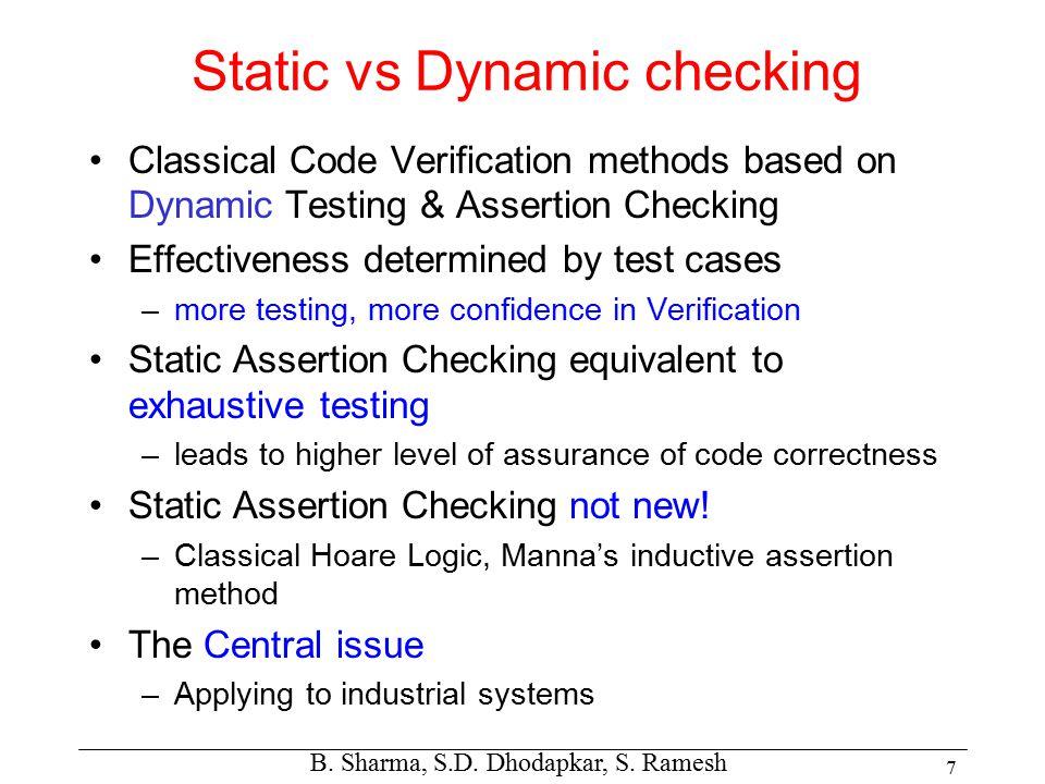 B. Sharma, S.D. Dhodapkar, S. Ramesh 7 Static vs Dynamic checking Classical Code Verification methods based on Dynamic Testing & Assertion Checking Ef