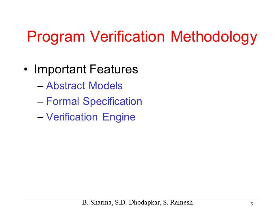 B. Sharma, S.D. Dhodapkar, S. Ramesh 9 Program Verification Methodology Important Features –Abstract Models –Formal Specification –Verification Engine
