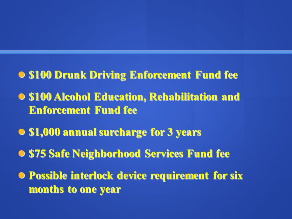 $100 Drunk Driving Enforcement Fund fee $100 Drunk Driving Enforcement Fund fee $100 Alcohol Education, Rehabilitation and Enforcement Fund fee $100 Alcohol Education, Rehabilitation and Enforcement Fund fee $1,000 annual surcharge for 3 years $1,000 annual surcharge for 3 years $75 Safe Neighborhood Services Fund fee $75 Safe Neighborhood Services Fund fee Possible interlock device requirement for six months to one year Possible interlock device requirement for six months to one year