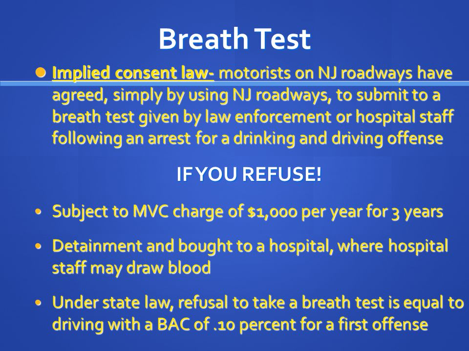 Breath Test Implied consent law- motorists on NJ roadways have agreed, simply by using NJ roadways, to submit to a breath test given by law enforcement or hospital staff following an arrest for a drinking and driving offense Implied consent law- motorists on NJ roadways have agreed, simply by using NJ roadways, to submit to a breath test given by law enforcement or hospital staff following an arrest for a drinking and driving offense IF YOU REFUSE.