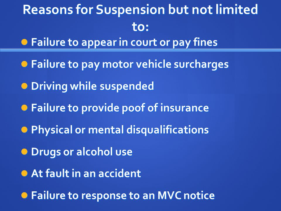 Reasons for Suspension but not limited to: Failure to appear in court or pay fines Failure to appear in court or pay fines Failure to pay motor vehicle surcharges Failure to pay motor vehicle surcharges Driving while suspended Driving while suspended Failure to provide poof of insurance Failure to provide poof of insurance Physical or mental disqualifications Physical or mental disqualifications Drugs or alcohol use Drugs or alcohol use At fault in an accident At fault in an accident Failure to response to an MVC notice Failure to response to an MVC notice