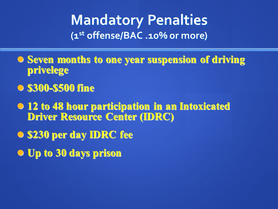 Mandatory Penalties (1 st offense/BAC.10% or more) Seven months to one year suspension of driving privelege Seven months to one year suspension of driving privelege $300-$500 fine $300-$500 fine 12 to 48 hour participation in an Intoxicated Driver Resource Center (IDRC) 12 to 48 hour participation in an Intoxicated Driver Resource Center (IDRC) $230 per day IDRC fee $230 per day IDRC fee Up to 30 days prison Up to 30 days prison