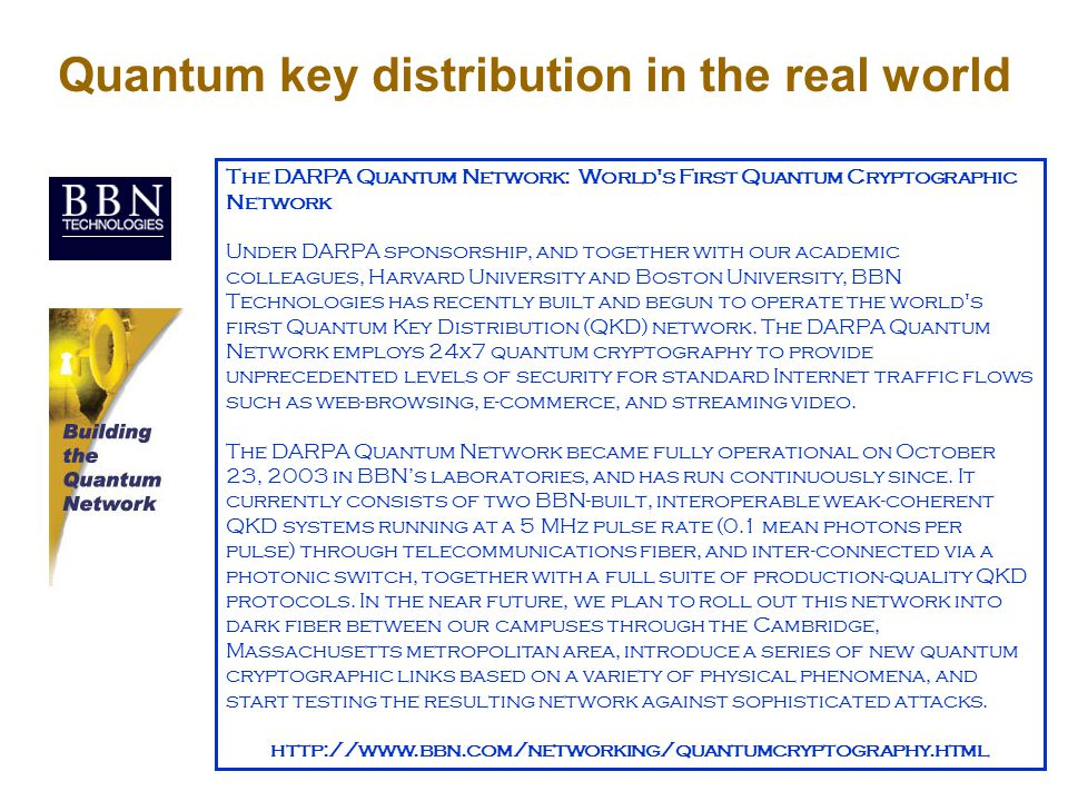 Quantum key distribution in the real world The DARPA Quantum Network: World s First Quantum Cryptographic Network Under DARPA sponsorship, and together with our academic colleagues, Harvard University and Boston University, BBN Technologies has recently built and begun to operate the world s first Quantum Key Distribution (QKD) network.