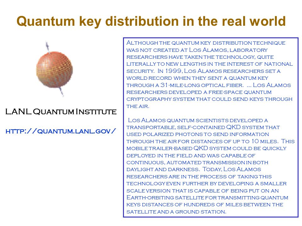Quantum key distribution in the real world LANL Quantum Institute http://quantum.lanl.gov/ Although the quantum key distribution technique was not created at Los Alamos, laboratory researchers have taken the technology, quite literally to new lengths in the interest of national security.