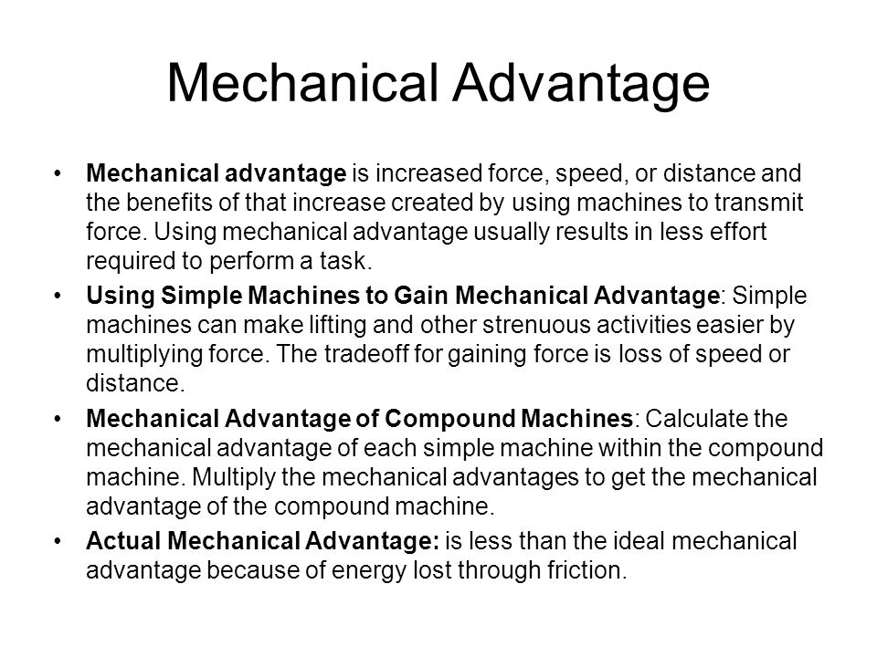 Mechanical Advantage Mechanical advantage is increased force, speed, or distance and the benefits of that increase created by using machines to transmit force.