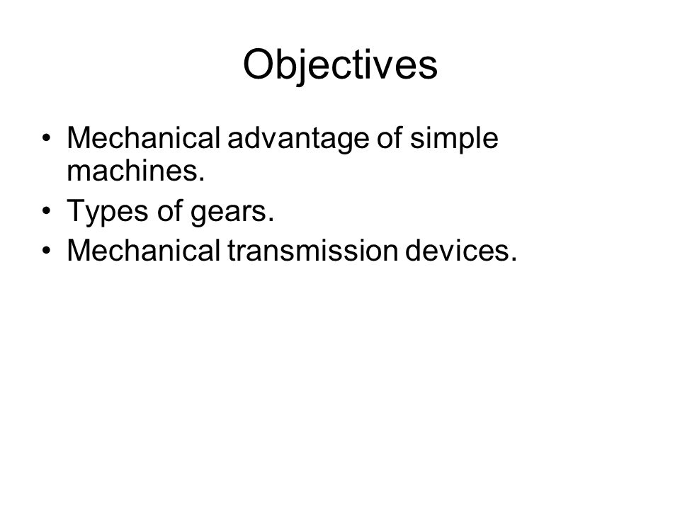 Objectives Mechanical advantage of simple machines.