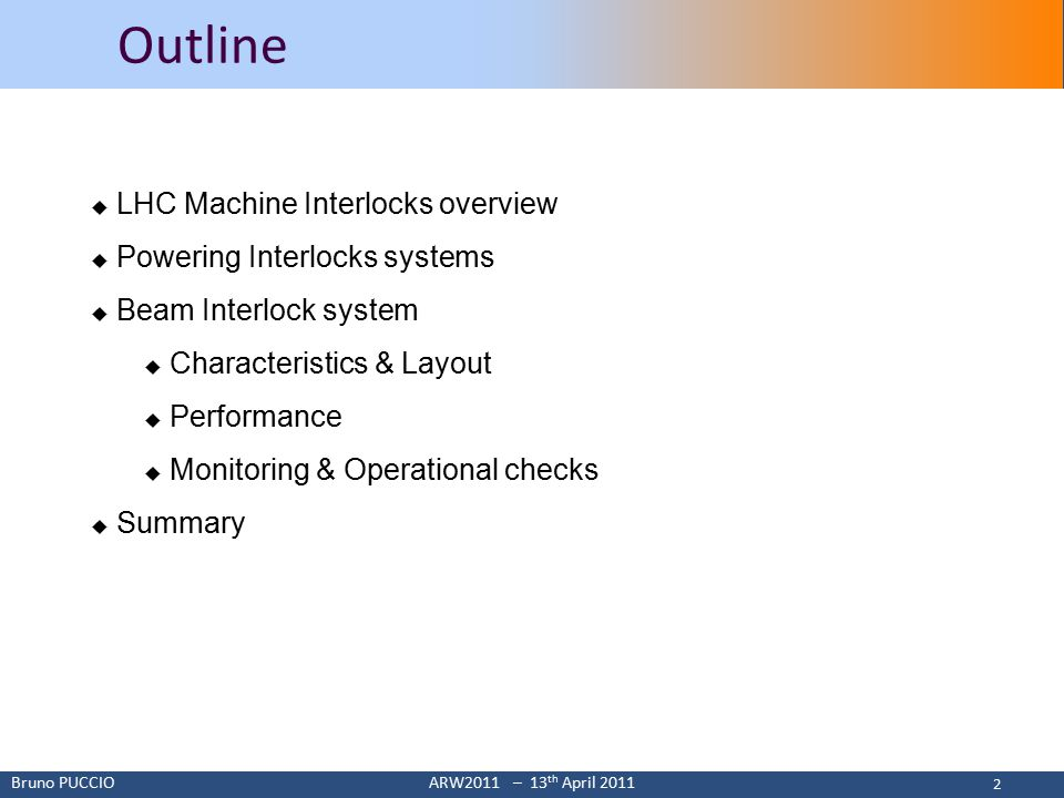 Bruno PUCCIOARW2011 – 13 th April 2011 2 2 Outline  LHC Machine Interlocks overview  Powering Interlocks systems  Beam Interlock system  Characteristics & Layout  Performance  Monitoring & Operational checks  Summary