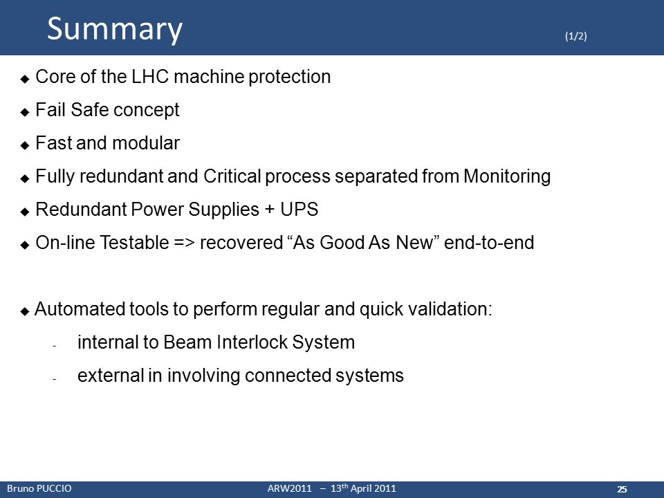 Bruno PUCCIOARW2011 – 13 th April 2011 25 Summary (1/2) 25  Core of the LHC machine protection  Fail Safe concept  Fast and modular  Fully redundant and Critical process separated from Monitoring  Redundant Power Supplies + UPS  On-line Testable => recovered As Good As New end-to-end  Automated tools to perform regular and quick validation: - internal to Beam Interlock System - external in involving connected systems