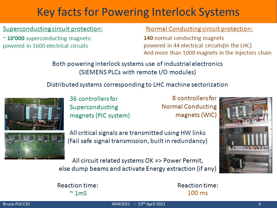 Bruno PUCCIOARW2011 – 13 th April 2011 7 Key facts for Powering Interlock Systems 7 Both powering interlock systems use of industrial electronics (SIEMENS PLCs with remote I/O modules) Distributed systems corresponding to LHC machine sectorization All critical signals are transmitted using HW links (Fail safe signal transmission, built in redundancy) All circuit related systems OK => Power Permit, else dump beams and activate Energy extraction (if any) Reaction time: 36 controllers for Superconducting magnets (PIC system) 8 controllers for Normal Conducting magnets (WIC) ~ 1mS 100 ms ~ 10'000 superconducting magnets: powered in 1600 electrical circuits 140 normal conducting magnets powered in 44 electrical circuits(in the LHC) And more than 1000 magnets in the injectors chain Superconducting circuit protection:Normal Conducting circuit protection: