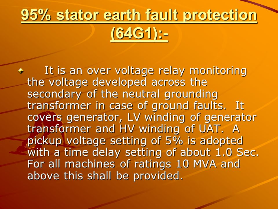 95% stator earth fault protection (64G1):- It is an over voltage relay monitoring the voltage developed across the secondary of the neutral grounding