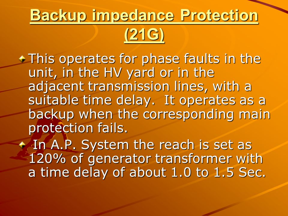 Backup impedance Protection (21G) This operates for phase faults in the unit, in the HV yard or in the adjacent transmission lines, with a suitable ti