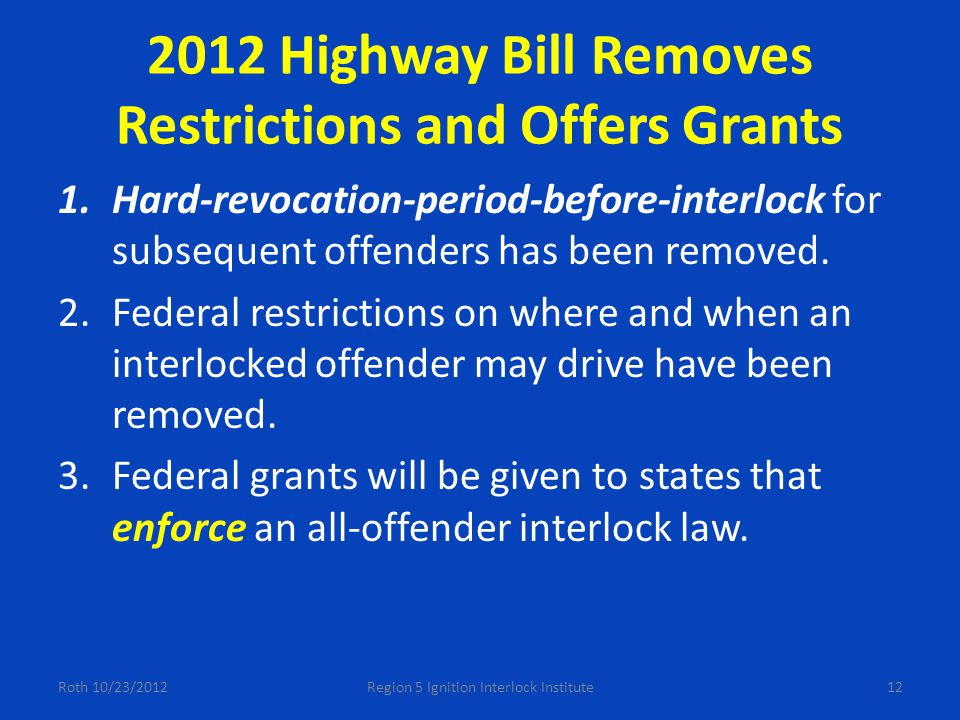 2012 Highway Bill Removes Restrictions and Offers Grants 1.Hard-revocation-period-before-interlock for subsequent offenders has been removed.