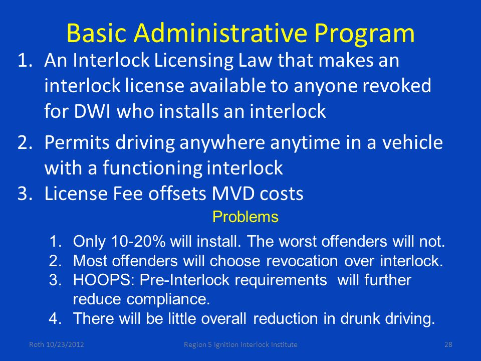 Basic Administrative Program 1.An Interlock Licensing Law that makes an interlock license available to anyone revoked for DWI who installs an interlock 2.Permits driving anywhere anytime in a vehicle with a functioning interlock 3.License Fee offsets MVD costs Roth 10/23/2012Region 5 Ignition Interlock Institute28 Problems 1.Only 10-20% will install.