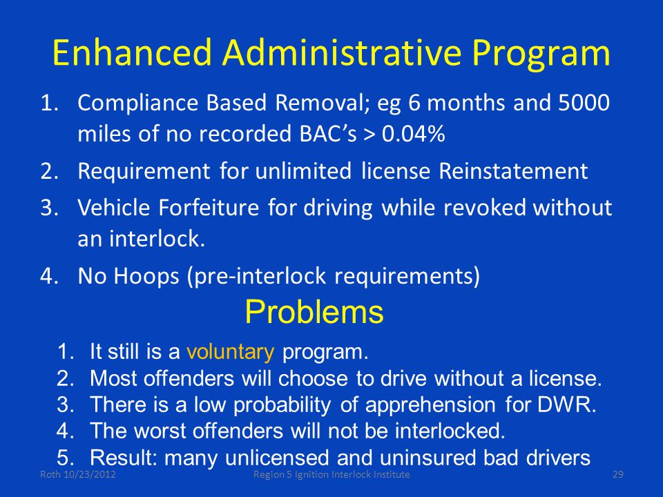 Enhanced Administrative Program 1.Compliance Based Removal; eg 6 months and 5000 miles of no recorded BAC's > 0.04% 2.Requirement for unlimited license Reinstatement 3.Vehicle Forfeiture for driving while revoked without an interlock.