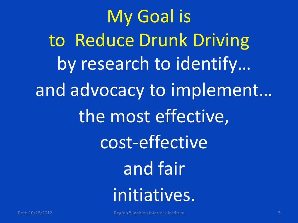 My Goal is to Reduce Drunk Driving by research to identify… and advocacy to implement… the most effective, cost-effective and fair initiatives.