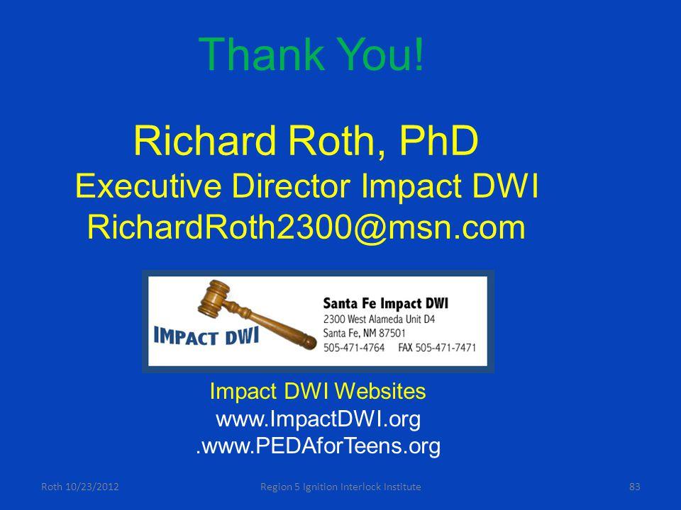 Roth 10/23/2012Region 5 Ignition Interlock Institute83 Richard Roth, PhD Executive Director Impact DWI RichardRoth2300@msn.com Impact DWI Websites www.ImpactDWI.org.www.PEDAforTeens.org Thank You!