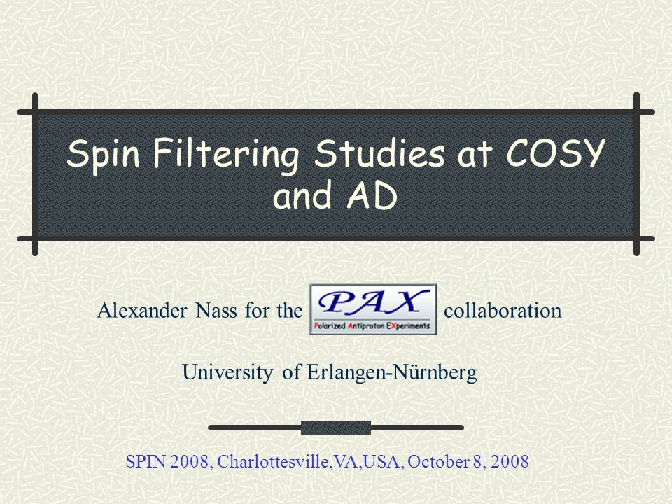 Spin Filtering Studies at COSY and AD Alexander Nass for the collaboration University of Erlangen-Nürnberg SPIN 2008, Charlottesville,VA,USA, October 8, 2008