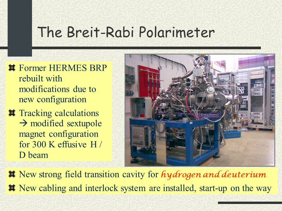 The Breit-Rabi Polarimeter Former HERMES BRP rebuilt with modifications due to new configuration Tracking calculations  modified sextupole magnet configuration for 300 K effusive H / D beam New strong field transition cavity for hydrogen and deuterium New cabling and interlock system are installed, start-up on the way