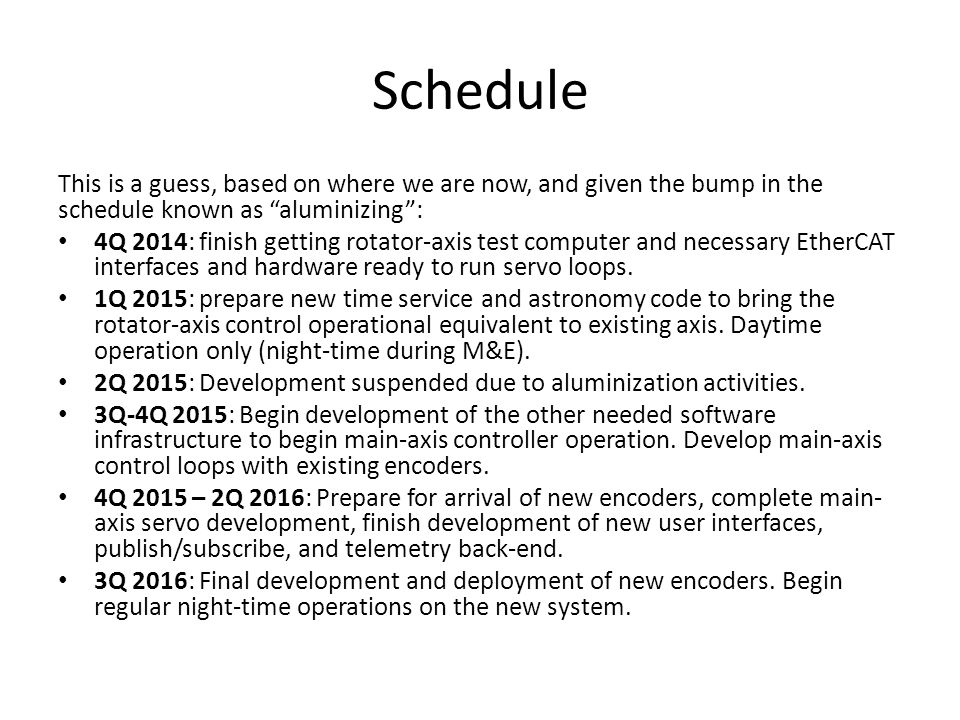 Schedule This is a guess, based on where we are now, and given the bump in the schedule known as aluminizing : 4Q 2014: finish getting rotator-axis test computer and necessary EtherCAT interfaces and hardware ready to run servo loops.