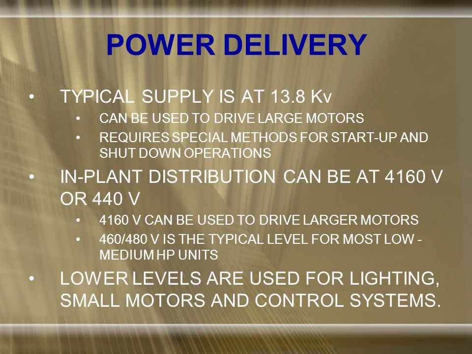 POWER DELIVERY TYPICAL SUPPLY IS AT 13.8 Kv CAN BE USED TO DRIVE LARGE MOTORS REQUIRES SPECIAL METHODS FOR START-UP AND SHUT DOWN OPERATIONS IN-PLANT DISTRIBUTION CAN BE AT 4160 V OR 440 V 4160 V CAN BE USED TO DRIVE LARGER MOTORS 460/480 V IS THE TYPICAL LEVEL FOR MOST LOW - MEDIUM HP UNITS LOWER LEVELS ARE USED FOR LIGHTING, SMALL MOTORS AND CONTROL SYSTEMS.