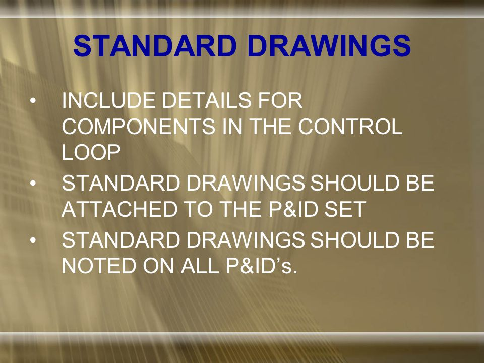 STANDARD DRAWINGS INCLUDE DETAILS FOR COMPONENTS IN THE CONTROL LOOP STANDARD DRAWINGS SHOULD BE ATTACHED TO THE P&ID SET STANDARD DRAWINGS SHOULD BE NOTED ON ALL P&ID's.