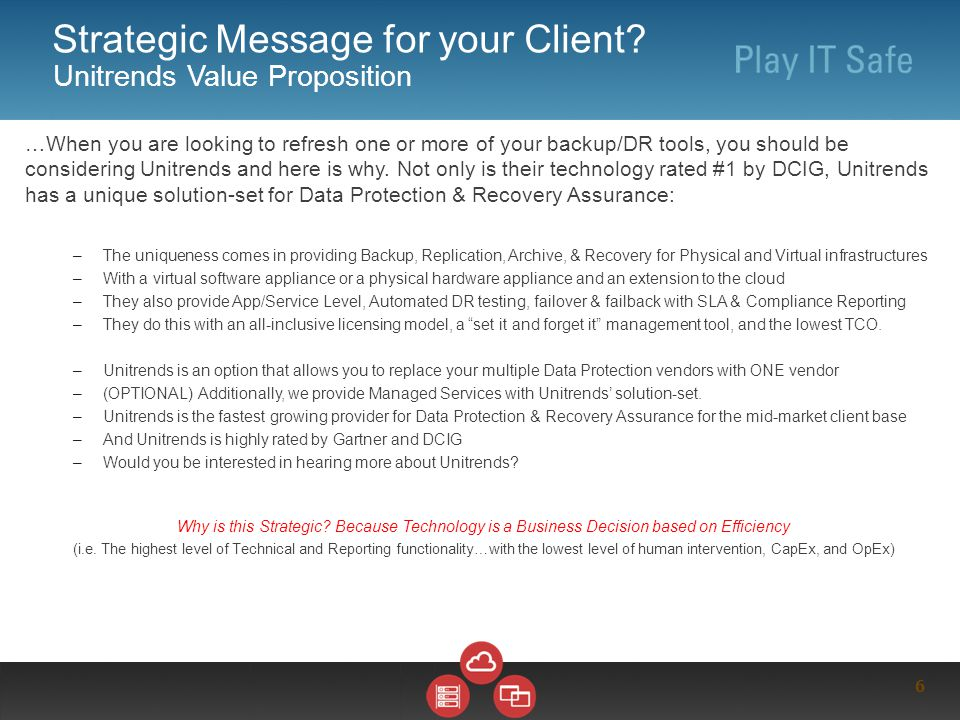 6 Strategic Message for your Client? Unitrends Value Proposition …When you are looking to refresh one or more of your backup/DR tools, you should be c