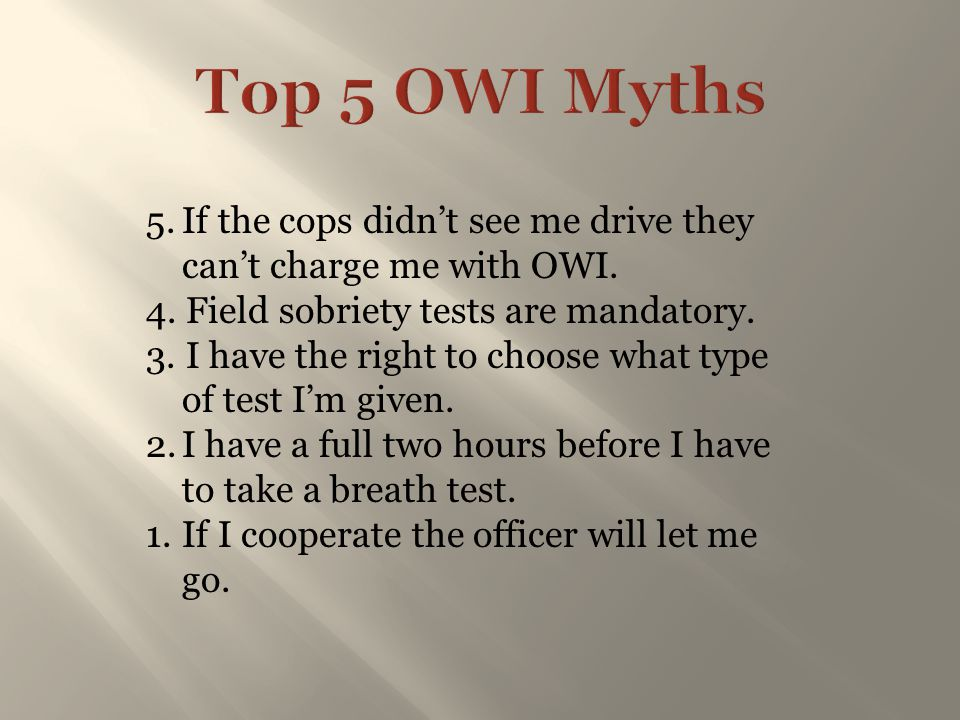 5.If the cops didn't see me drive they can't charge me with OWI. 4. Field sobriety tests are mandatory. 3. I have the right to choose what type of tes