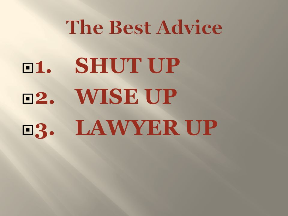  1.SHUT UP  2.WISE UP  3.LAWYER UP