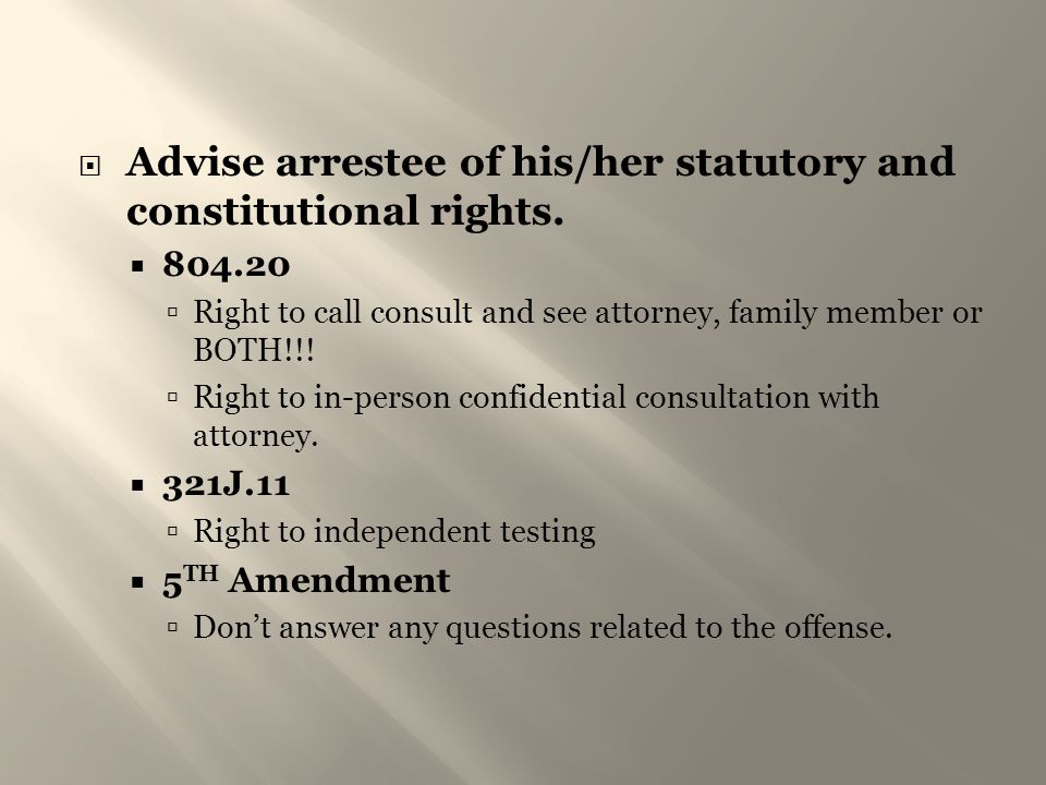  Advise arrestee of his/her statutory and constitutional rights.  804.20  Right to call consult and see attorney, family member or BOTH!!!  Right
