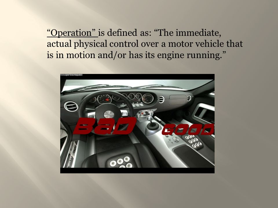 """Operation"" is defined as: ""The immediate, actual physical control over a motor vehicle that is in motion and/or has its engine running."""