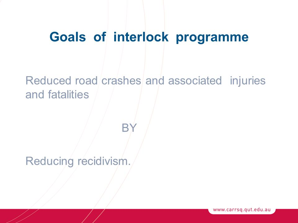 Goals of interlock programme Reduced road crashes and associated injuries and fatalities BY Reducing recidivism.