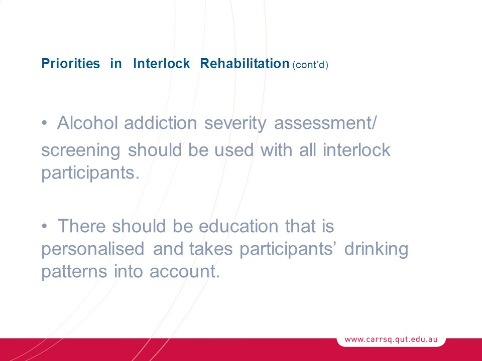 Priorities in Interlock Rehabilitation (cont'd) Alcohol addiction severity assessment/ screening should be used with all interlock participants.