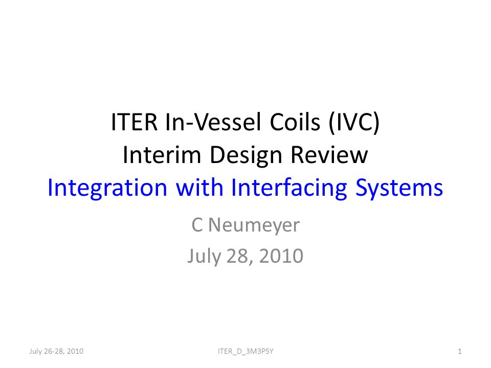 ITER In-Vessel Coils (IVC) Interim Design Review Integration with Interfacing Systems C Neumeyer July 28, 2010 July 26-28, 20101ITER_D_3M3P5Y