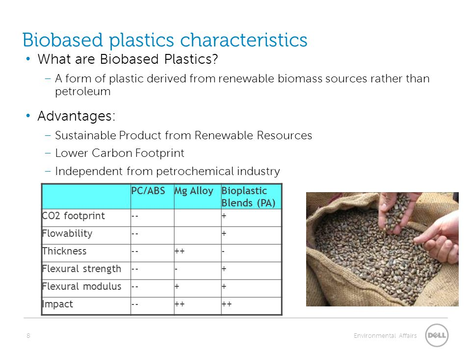 8 Environmental Affairs Biobased plastics characteristics PC/ABSMg AlloyBioplastic Blends (PA) CO2 footprint--+ Flowability--+ Thickness--++- Flexural strength---+ Flexural modulus--++ Impact--++ What are Biobased Plastics.