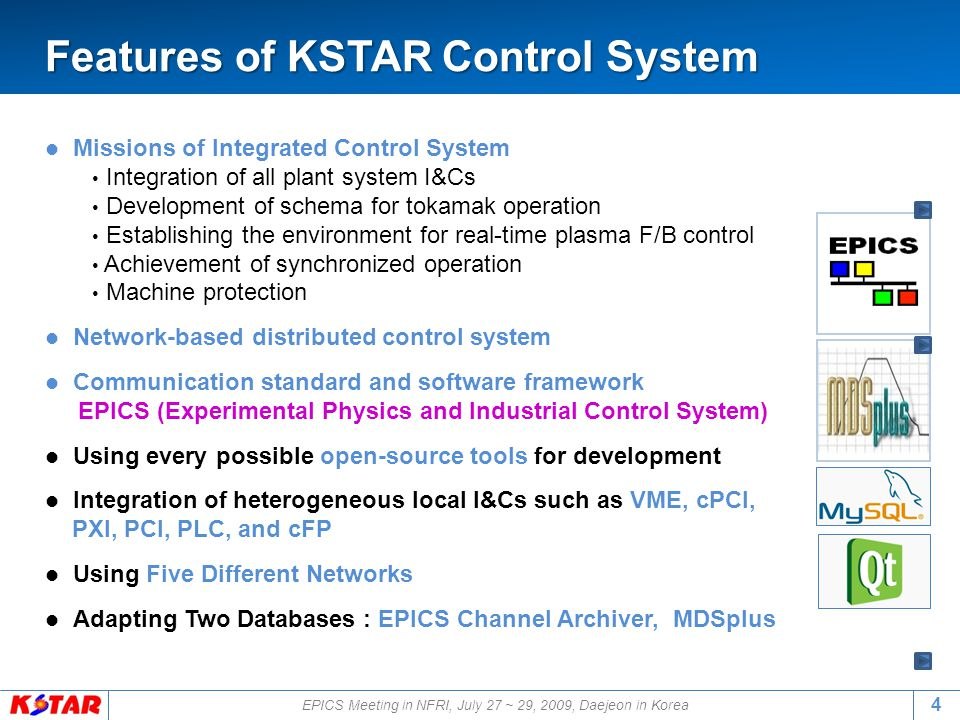 Missions of Integrated Control System Integration of all plant system I&Cs Development of schema for tokamak operation Establishing the environment for real-time plasma F/B control Achievement of synchronized operation Machine protection Network-based distributed control system Communication standard and software framework EPICS (Experimental Physics and Industrial Control System) Using every possible open-source tools for development Integration of heterogeneous local I&Cs such as VME, cPCI, PXI, PCI, PLC, and cFP Using Five Different Networks Adapting Two Databases : EPICS Channel Archiver, MDSplus Features of KSTAR Control System Features of KSTAR Control System 4