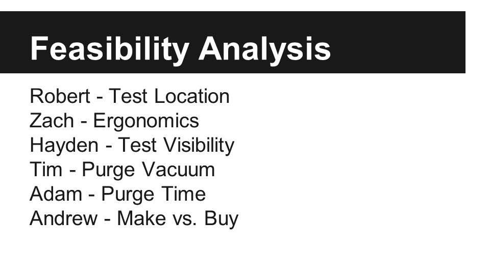 Feasibility Analysis Robert - Test Location Zach - Ergonomics Hayden - Test Visibility Tim - Purge Vacuum Adam - Purge Time Andrew - Make vs.