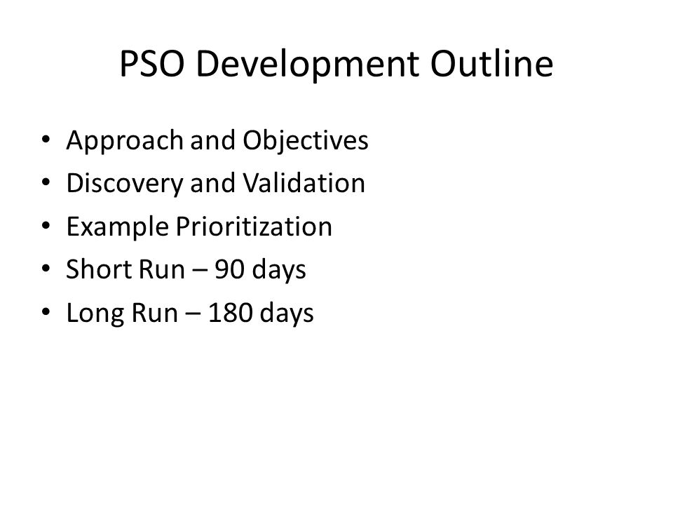PSO Development Outline Approach and Objectives Discovery and Validation Example Prioritization Short Run – 90 days Long Run – 180 days