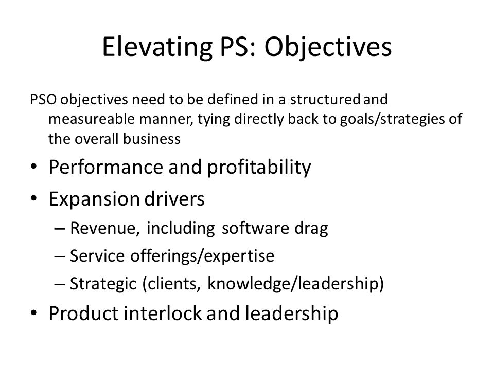 Elevating PS: Objectives PSO objectives need to be defined in a structured and measureable manner, tying directly back to goals/strategies of the overall business Performance and profitability Expansion drivers – Revenue, including software drag – Service offerings/expertise – Strategic (clients, knowledge/leadership) Product interlock and leadership