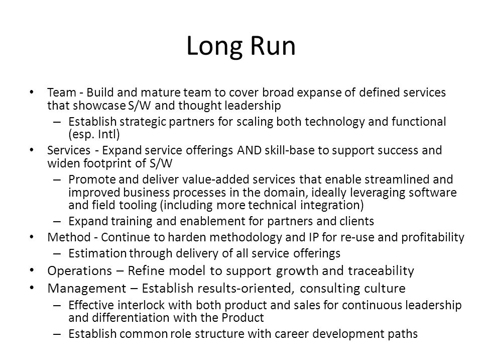 Long Run Team - Build and mature team to cover broad expanse of defined services that showcase S/W and thought leadership – Establish strategic partners for scaling both technology and functional (esp.
