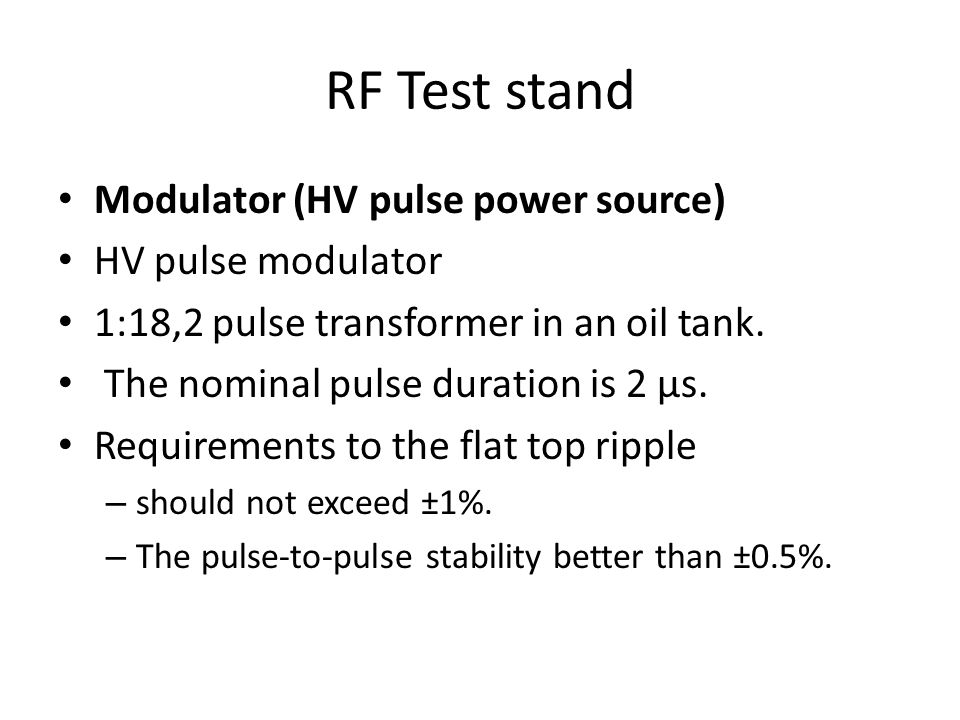 RF Test stand Modulator (HV pulse power source) HV pulse modulator 1:18,2 pulse transformer in an oil tank. The nominal pulse duration is 2 µs. Requir