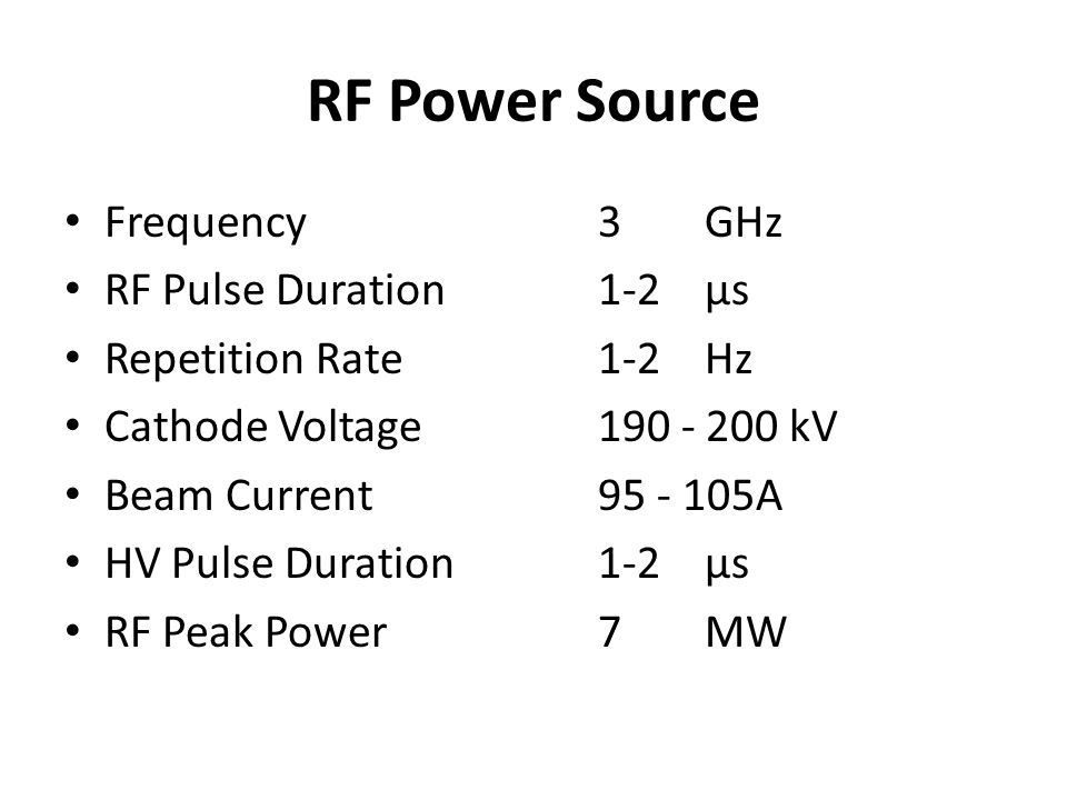 RF Power Source Frequency 3GHz RF Pulse Duration1-2 µs Repetition Rate1-2 Hz Cathode Voltage190 - 200 kV Beam Current 95 - 105A HV Pulse Duration1-2 µ