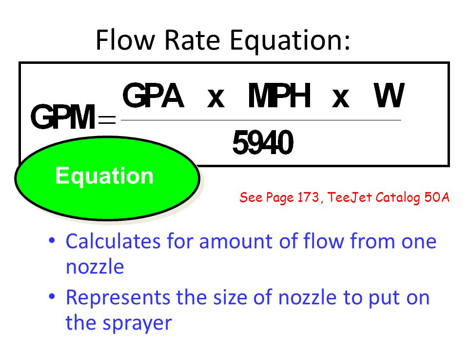 Flow Rate Equation: Equation Calculates for amount of flow from one nozzle Represents the size of nozzle to put on the sprayer See Page 173, TeeJet Catalog 50A